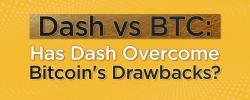 Dash vs. BTC: Has Dash Overcome Bitcoin's Drawbacks?