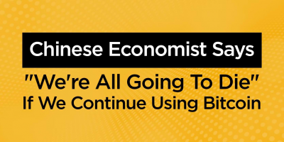 """Chinese Economist Says """"We're All Going To Die"""" If We Continue Using Bitcoin"""